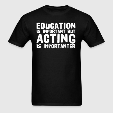 Education is important but acting is importanter - Men's T-Shirt