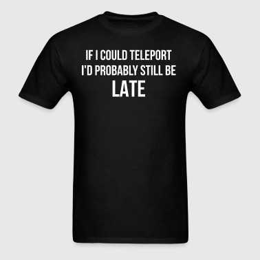 If I Could Teleport Id Probably Still Be Late - Men's T-Shirt