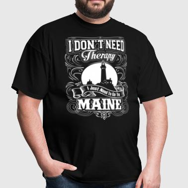 I Don't Need Therapy, I Just Need To Go To Maine - Men's T-Shirt