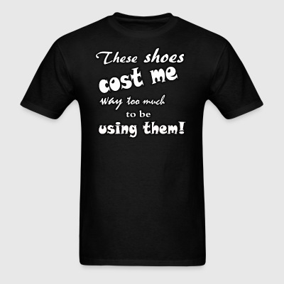 These shoes cost me way too much to be using them - Men's T-Shirt