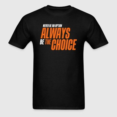 Never be an option always be the choice - Men's T-Shirt