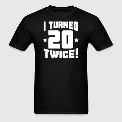 I Turned 20 Twice! Funny 40th Birthday - Men's T-Shirt