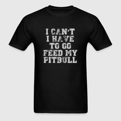 Pitbull - I Can't I Have To Go Feed My Pitbull - Men's T-Shirt