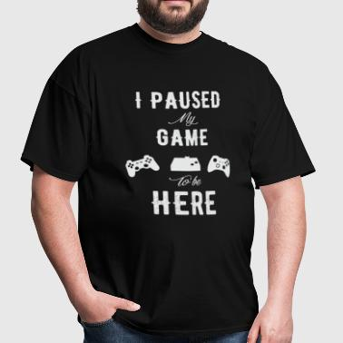 Gamer - I Paused my game to be here - Men's T-Shirt