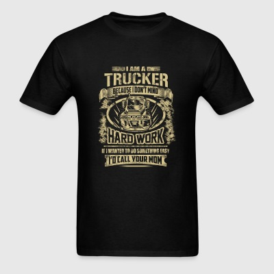 Trucker - Because I don't mind hard work - Men's T-Shirt