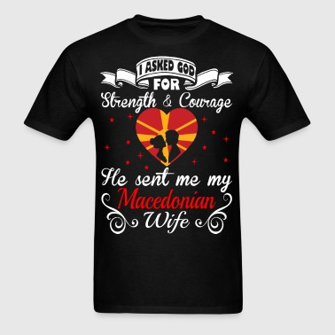 Asked God Strength Courage Sent Macedonian Wife - Men's T-Shirt