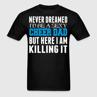 Never Dreamed Id Be A Cheer Dad Killing It - Men's T-Shirt
