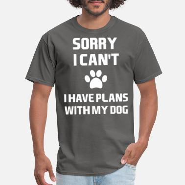 Have Sorry, I Can't. I Have Plans With My Dog. - Men's T-Shirt