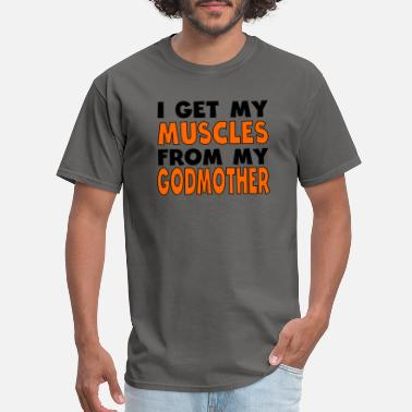 From My Godmother I Get My Muscles From My Godmother - Men's T-Shirt