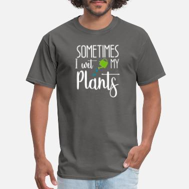 Wet Sometimes I wet my Plants - Men's T-Shirt