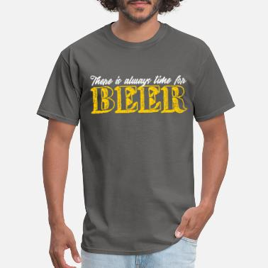 Get Drunk There Is Always Time For Beer | Alcohol Bar Drink - Men's T-Shirt