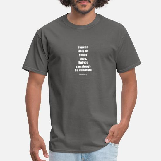 YOU CAN ONLY BE YOUNG ONCE MENS T SHIRT ALWAYS IMMATURE FUNNY SLOGAN GIFT S 5XL