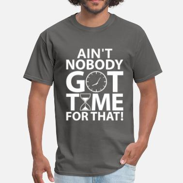 Aint Nobody Got Time For That Aint Nobody Got Time For That - Men's T-Shirt