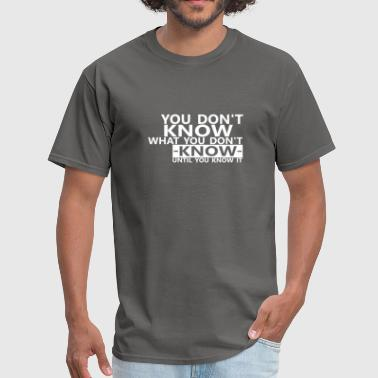 You dont know what you dont know until you know it - Men's T-Shirt