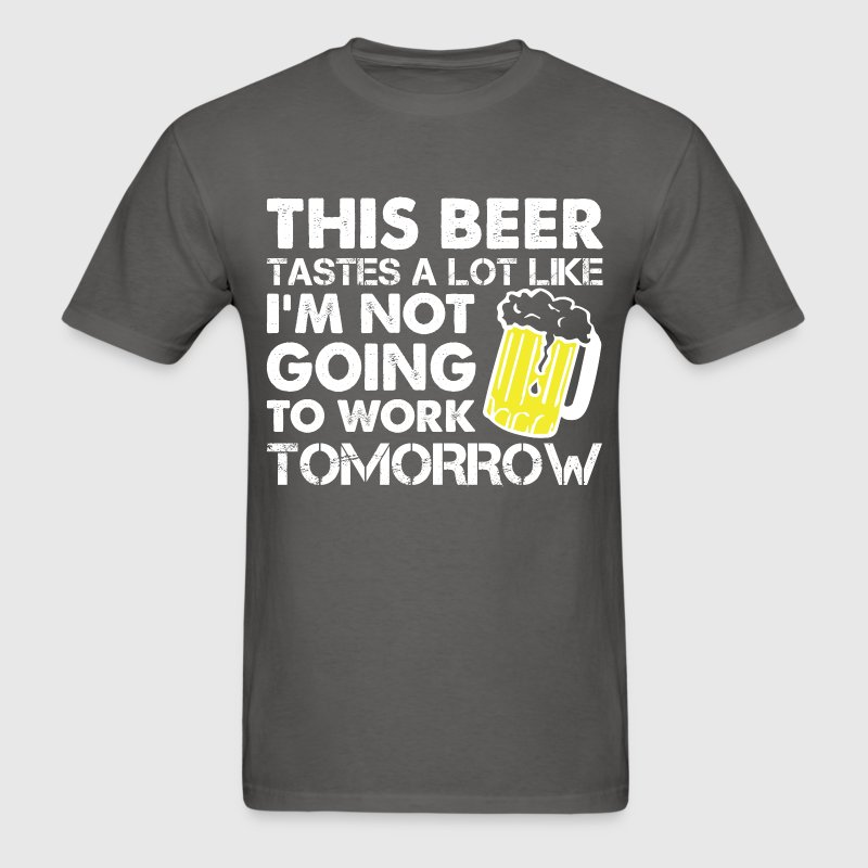 This Beer Tastes A Lot Like I'm Not Going To Work - Men's T-Shirt