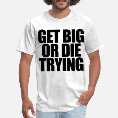 Get Big Or Die Trying Get Big or Die Trying - Men's T-Shirt
