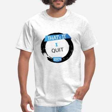That's It I Quit - Quit the Job - Resignation - Men's T-Shirt