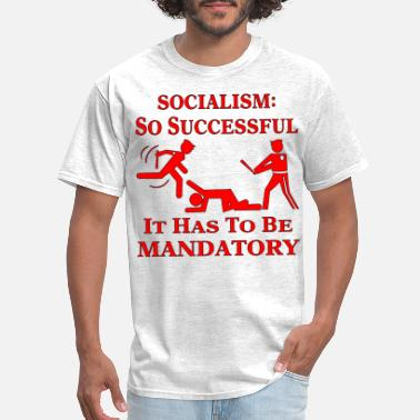 Fuck Socialism So Successful It Has To be Mandatory © - Men's T-Shirt