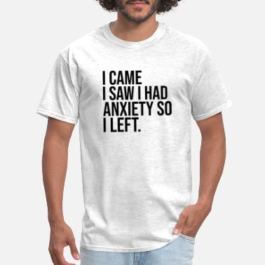 Anxiety I came I saw I had Anxiety so I left, Quote - Men's T-Shirt