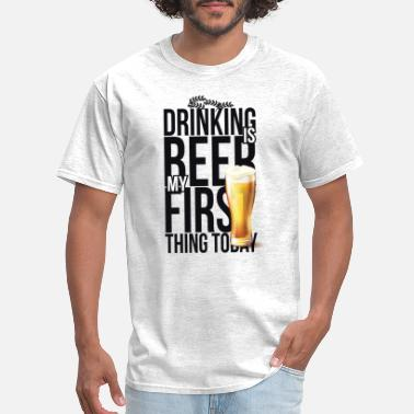 DRINKING BEER IS MY FIRST THING TODAY SHIRT - Men's T-Shirt