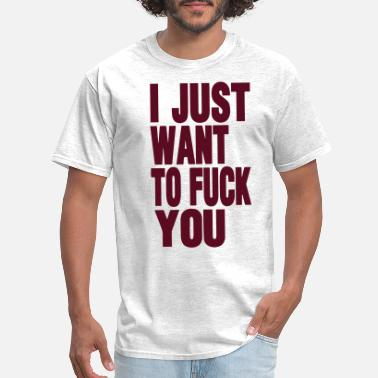 d11cdd0e0 Men's T-Shirt. Fuck you. from $20.49. I JUST WANT TO FUCK YOU - Men's  ...