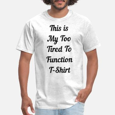 Tired This is My Too Tired to Function T-Shirt - Men's T-Shirt