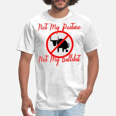 Not My Pasture Not My Bullshit  © - Men's T-Shirt