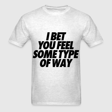 I Bet You Feel Some Type Of Way - Men's T-Shirt