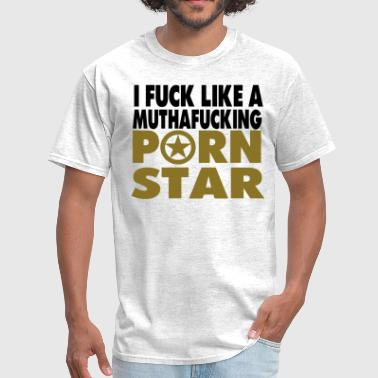 I FUCK LIKE A MUTHAFUCKING PORN STAR - Men's T-Shirt