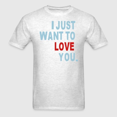 I JUST WANT TO LOVE YOU. - Men's T-Shirt