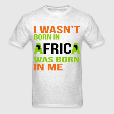 I wasnt born in Africa - Men's T-Shirt