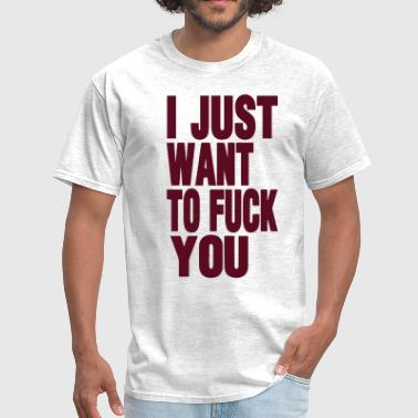 I JUST WANT TO FUCK YOU - Men's T-Shirt