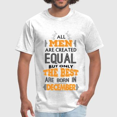 Born In December All Men Are Created Equal But Only The Best Are B - Men's T-Shirt