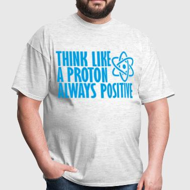 think_like_a_proton_always_positive_ - Men's T-Shirt