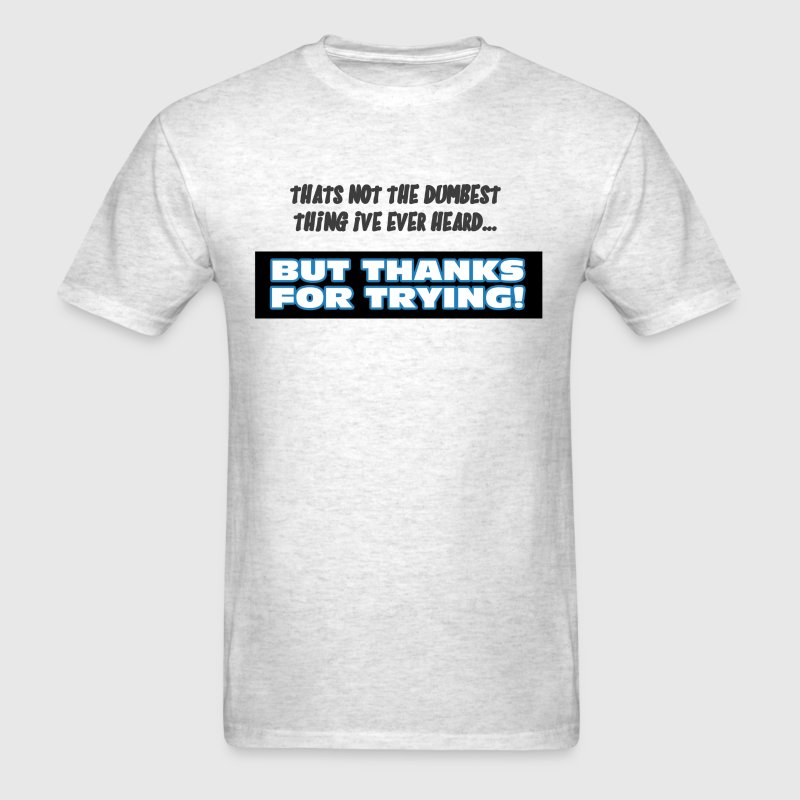 That's Not The Dumbest Thing I've Ever Heard... - Men's T-Shirt