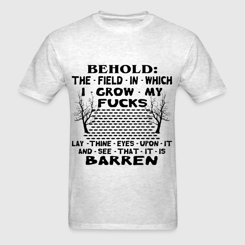 Behold The Field In Which I Grow My Fucks.  - Men's T-Shirt