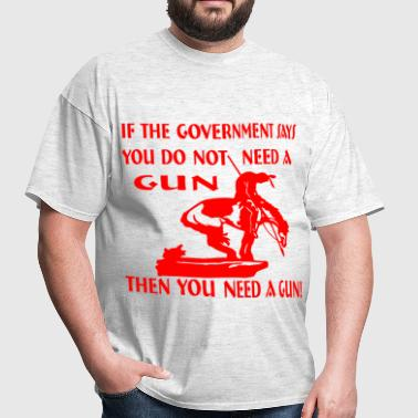 If Government Says You Do Not Need A Gun Then You  - Men's T-Shirt