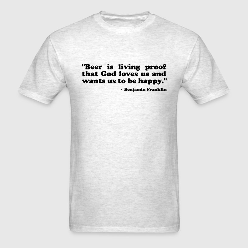 Beer is living proof that God loves us and wants us to be happy. Benjamin Franklin - Men's T-Shirt