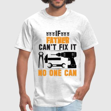 IF FATHER CAN'T FIX IT THAN NO ONE CAN FIX IT - Men's T-Shirt