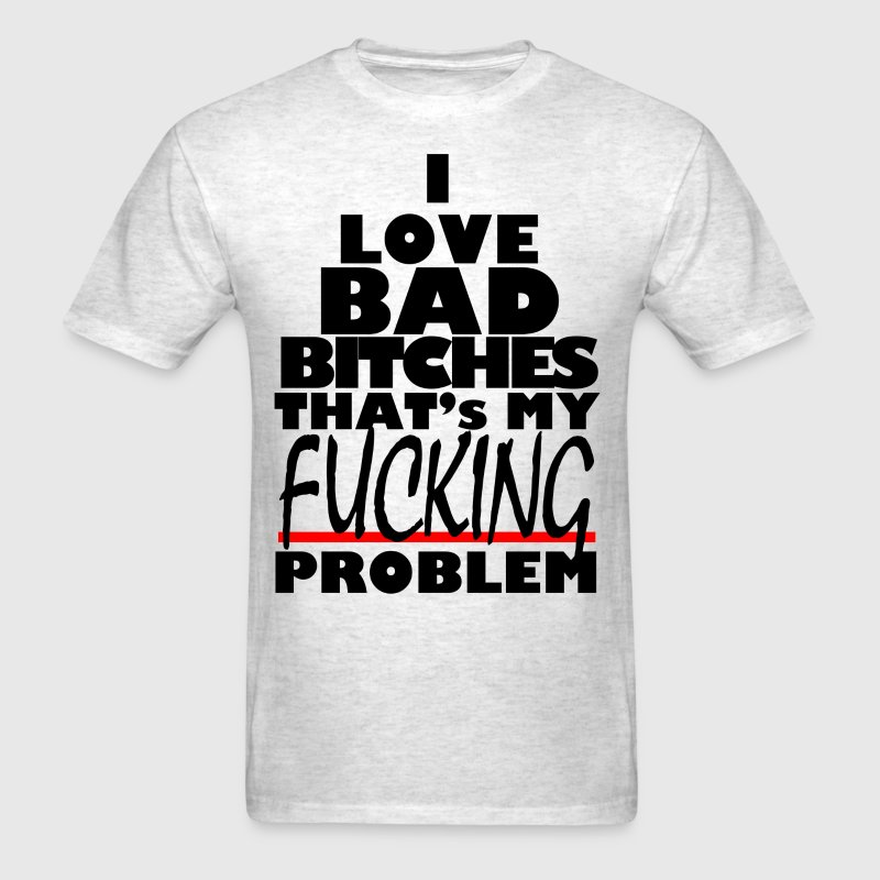 i love bad bitches that's my fucking problem - Men's T-Shirt