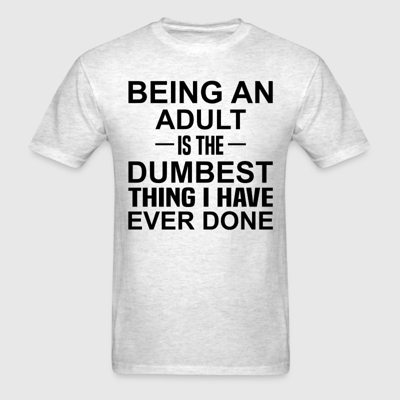 Being An Adult Is The Dumbest Thing I Have Ever D - Men's T-Shirt