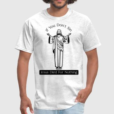 If You Don't Sin, Jesus Died for Nothing - Men's T-Shirt