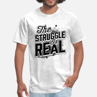 Struggle The Struggle is Real - Men's T-Shirt
