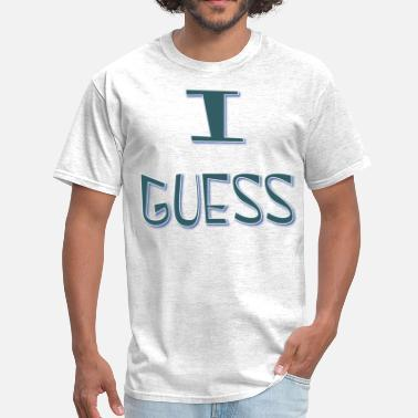 I Guess I Guess  - Men's T-Shirt