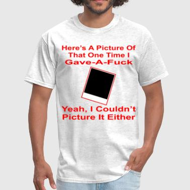 Here's A Picture Of That One Time I Gave A Fuck  © - Men's T-Shirt