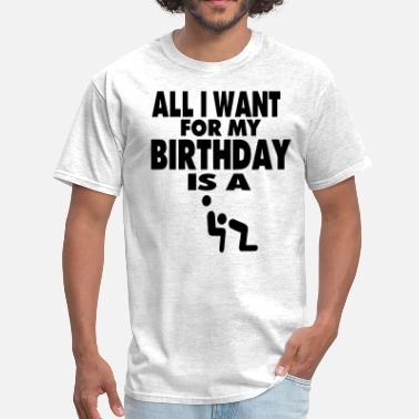Shut The Fuck Up ALL I WANT FOR MY BIRTHDAY IS A BLOWJOB - Men's T-Shirt