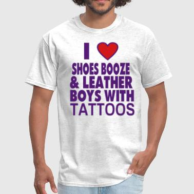 I Love Booze Shoes And Boys With Tattoos I LOVE SHOES BOOZE AND LEATHER BOYS WITH TATTOOS - Men's T-Shirt