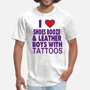 I Love Shoes Booze And Bears With Tattoos I LOVE SHOES BOOZE AND LEATHER BOYS WITH TATTOOS - Men's T-Shirt