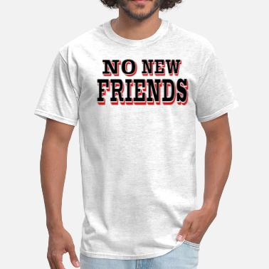 No New Friends NO NEW FRIENDS - Men's T-Shirt