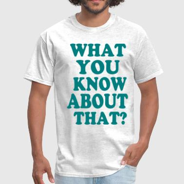 WHAT YOU KNOW ABOUT THAT? - Men's T-Shirt